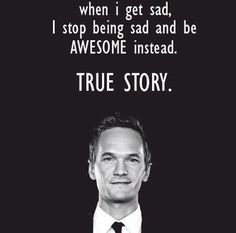 When i get sad, i stop being sad and be awesome instead. Barney Stinson
