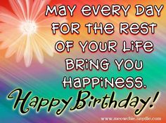May every day for the rest of your life bring you happiness. Happy Birthday!  tjn