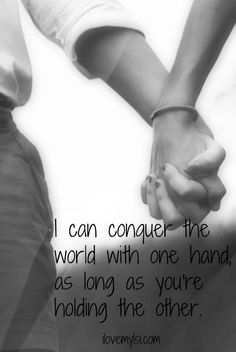I can conquer the world with one hand as long as you are holding the other.