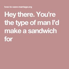 Hey there. You're the type of man I'd make a sandwich for