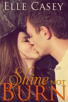 Shine Not Burn by Elle Casey | Release Date: July 1, 2013 | www.ElleCasey.com | Contemporary Romance / New Adult