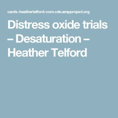 Distress oxide trials – Desaturation – Heather Telford