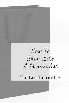 Blogger Tartan Brunette shares 5 tips on how to shop like a minimalist. These tips will ensure that your purchases add value to your life and save you money