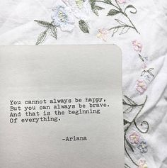 You cannot always be happy, but you can always be brave. And that is the beginning of everything. - Ariana Dancu