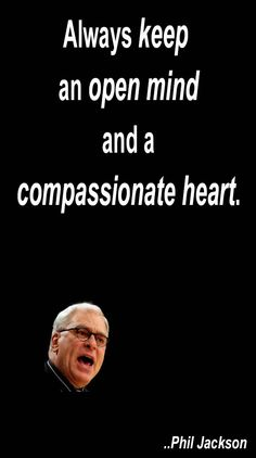 Always keep an open mind and a compassionate heart. Phil Jackson