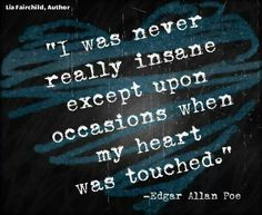 """""""I was never really insane except upon occasion when my heart was touched."""" - Edgar Allan Poe"""