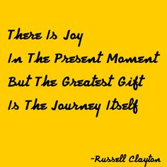 There is Joy in the present moment but the greatest gift is the journey itself
