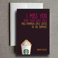 I Miss You More Than White Girls Miss Pumpkin Spice Lattes in The Summer. Funny Miss You Card I miss you. PSL Pumpkin Spice Latte I Miss You Card, Funny Love Cards, Long Distance Gifts, Pumpkin Spice Latte, White Girls, Boyfriend Gifts, Starbucks, Best Friends, Greeting Cards