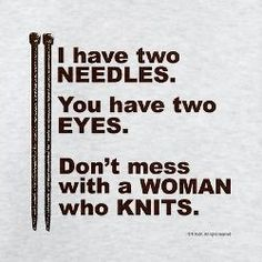 I have two needles. You have two eyes. Don't mess with a woman who knits.