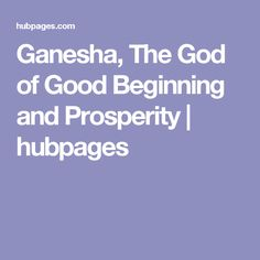 Ganesha, The God of Good Beginning and Prosperity | hubpages