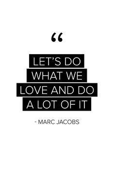 """""""Let's do what we love and do a lot of it"""" - Marc Jacobs #quote #love #words"""