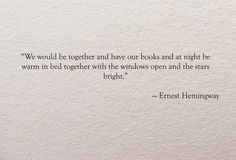 """""""We would be together and have our books and at night be warm in bed together with the windows open and the stars bright."""" - Ernest Hemingway ( A Movable Feast )"""