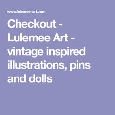 Checkout - Lulemee Art - vintage inspired illustrations, pins and dolls