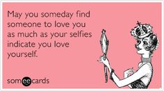 May you someday find someone to love you as much as your selfies indicate you love yourself. Lol! Funny ecards.