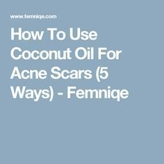 How To Use Coconut Oil For Acne Scars (5 Ways) - Femniqe