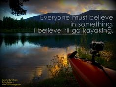Everyone must believe in something. I believe I'll go kayaking.