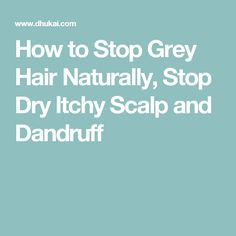 How to Stop Grey Hair Naturally, Stop Dry Itchy Scalp and Dandruff