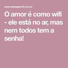 O amor é como wifi - ele está no ar, mas nem todos tem a senha!