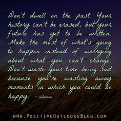 Don't dwell on the past. Your history can't be erased, but your future has yet to be written. Make the most of what's going to happen instead of worrying about what you can't change. Don't waste yo...