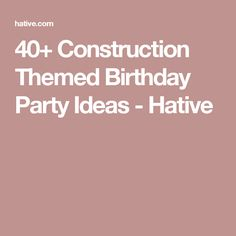 40+ Construction Themed Birthday Party Ideas - Hative