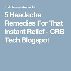 5 Headache Remedies For That Instant Relief - CRB Tech Blogspot