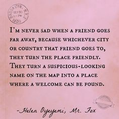 """I'm never sad when a friend goes far away, because whichever city or country that friend goes to, they turn that place friendly. They turn a suspicious-lookng name on the map into a place where a welcome can be found."" -Mr. Fox, Helen Oyeyemi 