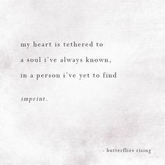 my heart is tethered to a soul i've always known, in a person i've yet to find imprint. – butterflies rising