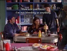 Lorelai: How are you Jess? Jess: I'm not bleeding or anything.