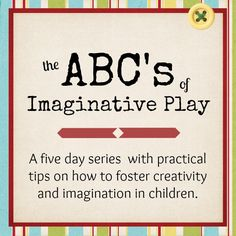 Imaginative Play from A to Z.  For each letter a practical step you can implement in your house to help spark creativity and foster imagination in children.