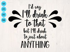 I'd say I'll drink to that but I'll drink to just about anything SVG is a funny booze shirt design Funny Drinking Shirts, Funny Shirts, Drinking Quotes, Cricut Craft Room, Bar Signs, Custom Mugs, Shirt Designs, Cricut Design, Silhouette Cameo