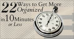 everyone has at least 10 minutes a day to simplify, right?... 22 Ways to Get More Organized in 10 Minutes or Less