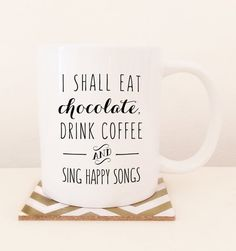 I shall eat chocolate, drink coffee and sing happy songs. Words to live by :)  DETAILS:  11oz White coffee mug. Dishwasher and microwave safe.