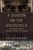 A shadow on the household : one enslaved family's incredible struggle for freedom / Bryan Prince. --