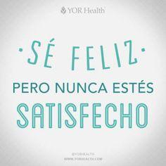 Se feliz. Pero nunca estés satisfecho...