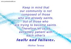 Keep in mind that our community is not composed of those who are already saints, but of those who are trying to become saints. Therefore let us be extremely patient with each other's faults and failures.