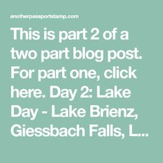 This is part 2 of a two part blog post. For part one, click here. Day 2: Lake Day - Lake Brienz, Giessbach Falls, Lake Thun and St. Beatus-Hohlen If you stay in Interlaken make sure you take a cruise on the lakes! Cruising along the water is so peaceful and of course the views…