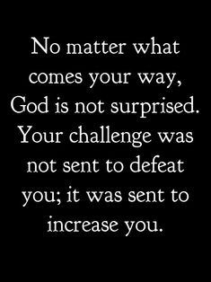 GOD gives challenges to make you a better and stronger person.
