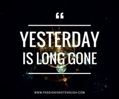 Yesterday Is Long Gone... That Was Another Time and Another Place... What We Have Is Now