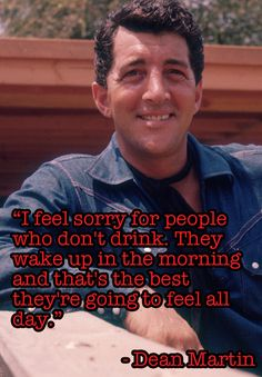 """I feel sorry for people who don't drink. They wake up in the morning and that's the best they're going to feel all day."" Dean Martin"