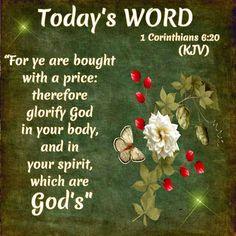 TODAY'S WORD: 1Corinthians 6:20 (1611 KJV !!!!) WHEN WE GET SAVED WE ARE NO LONGER IN CHARGE OF OUR BODIES. JESUS OWNS US BECAUSE HE PAID FOR US. YOU MIGHT THINK THAT SOUNDS BAD, BUT I RATHER BE OWNED BY JESUS THAN satan. THAT'S WHY IT'S SO IMPORTANT THAT WHAT WE SEE, SAY, OR DO WILL GLORIFY GOD. WILL YOU DO THIS FOR GOD AND FOR JESUS?