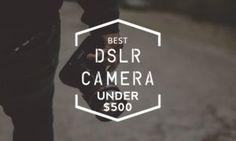 7 Best DSLR Cameras Under $500