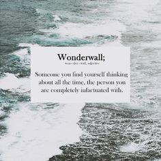 Wonderwall; Someone you find yourself thinking about all the time, the person you are completely infatuated with