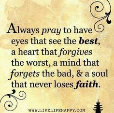 Always pray to have eyes that see the best, a heart that forgives the worst, a mind that forgets the bad, and a soul that never loses faith. FORGIVENESS IS NOT RELATIONSHIP! Now Quotes, Great Quotes, Bible Quotes, Quotes To Live By, Bible Verses, Inspirational Quotes, Scriptures, Weekend Quotes, Anger Quotes