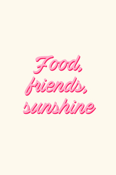 Food, friends, sunshine � love the quote and the typography
