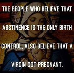 People who believe that abstinence is the only birth control also believe that a virgin got pregnant.
