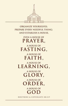 """""""Organize yourselves; prepare every needful thing; and establish a house , even a house of prayer, a house of fasting, a house of faith, a house of learning, a house of glory, a house of order, a house of God"""" (D&C 88:119)."""