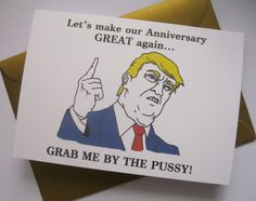 DONALD TRUMP ANNIVERSARY CARD FUNNY GIFT IDEAS FOR BOYFRIEND, GIRLFRIEND, WIFE AND HUSBAND!  Front of card: Donald Trump Lets make your birthday great again, grab me by the pussy! Inside card: Blank  Features a hand drawn illustration of PRESIDENT DONALD TRUMP. Would make a dirty anniversary card for husband, boyfriend, girlfriend, wife, or rude gift for him!  Can be sent directly to receiver, just send me a message with your order to let me know what to write inside the card  You will…