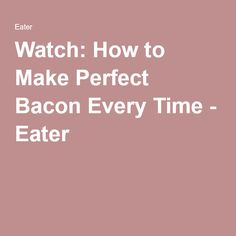 Watch: How to Make Perfect Bacon Every Time - Eater