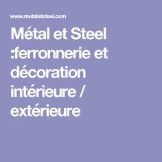 Métal et Steel :ferronnerie et décoration intérieure / extérieure