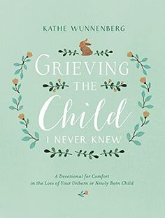 EBook Grieving the Child I Never Knew: A Devotional for Comfort in the Loss of Your Unborn or Newly Born Child Author Kathe Wunnenberg Christian Parenting Books, Grieving Mother, Pregnancy And Infant Loss, Child Loss, Losing A Child, Free Ebooks, Grief, Words, Children